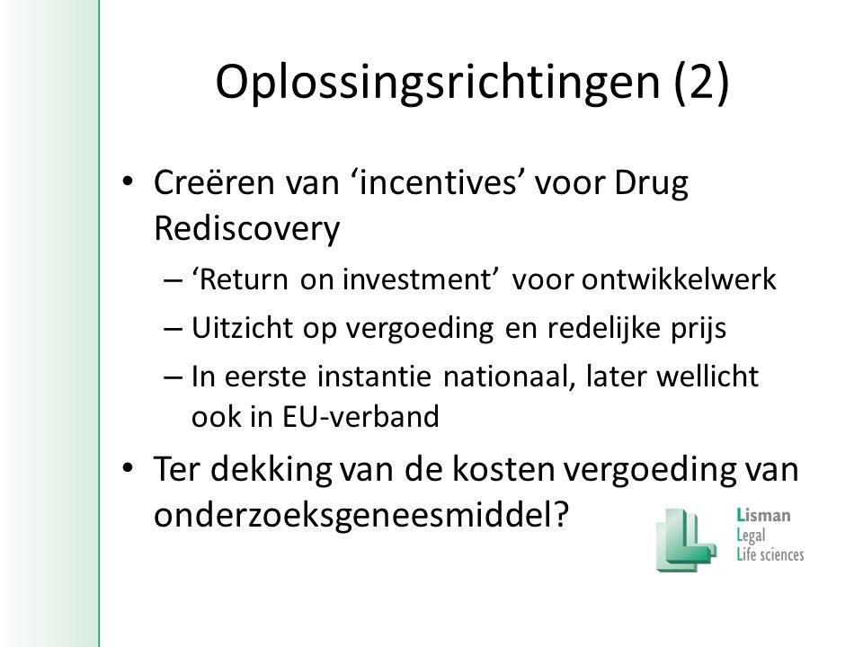 Oplossingsrichtingen (2) • Creëren van 'incentives' voor Drug Rediscovery – 'Return on investment' voor ontwikkelwerk – Uitzicht op vergoeding en redelijke prijs – In eerste instantie nationaal, later wellicht ook in EU-verband • Ter dekking van de kosten vergoeding van onderzoeksgeneesmiddel