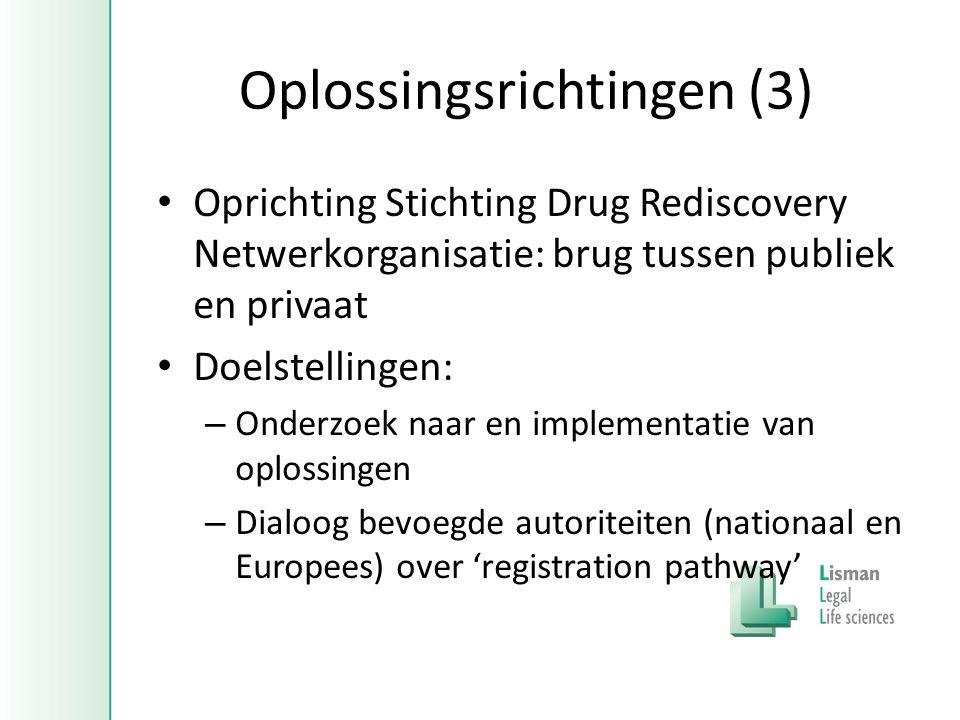 Oplossingsrichtingen (3) • Oprichting Stichting Drug Rediscovery Netwerkorganisatie: brug tussen publiek en privaat • Doelstellingen: – Onderzoek naar en implementatie van oplossingen – Dialoog bevoegde autoriteiten (nationaal en Europees) over 'registration pathway'