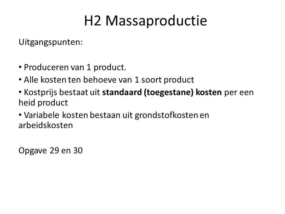 H2 Massaproductie Uitgangspunten: • Produceren van 1 product. • Alle kosten ten behoeve van 1 soort product • Kostprijs bestaat uit standaard (toegest