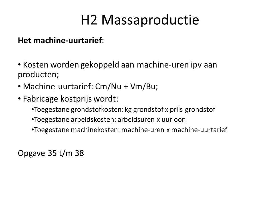 H2 Massaproductie Het machine-uurtarief: • Kosten worden gekoppeld aan machine-uren ipv aan producten; • Machine-uurtarief: Cm/Nu + Vm/Bu; • Fabricage