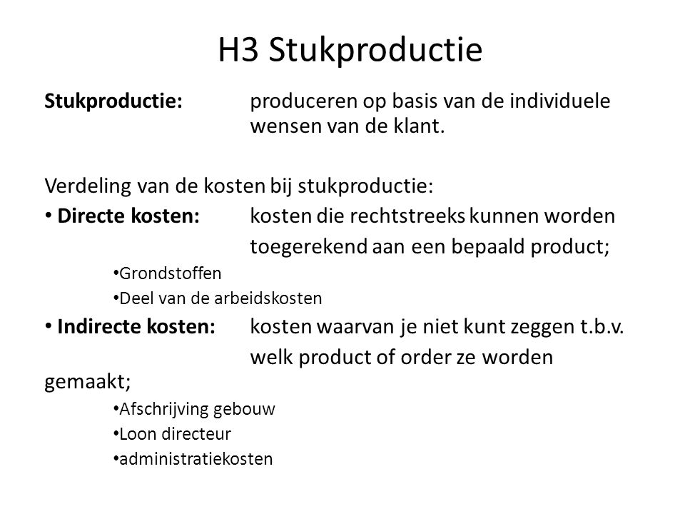 H3 Stukproductie Stukproductie: produceren op basis van de individuele wensen van de klant. Verdeling van de kosten bij stukproductie: • Directe koste