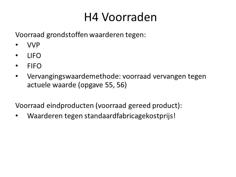 H4 Voorraden Voorraad grondstoffen waarderen tegen: • VVP • LIFO • FIFO • Vervangingswaardemethode: voorraad vervangen tegen actuele waarde (opgave 55