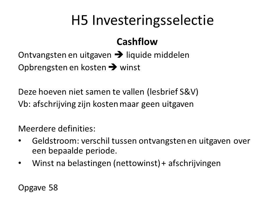H5 Investeringsselectie Cashflow Ontvangsten en uitgaven  liquide middelen Opbrengsten en kosten  winst Deze hoeven niet samen te vallen (lesbrief S