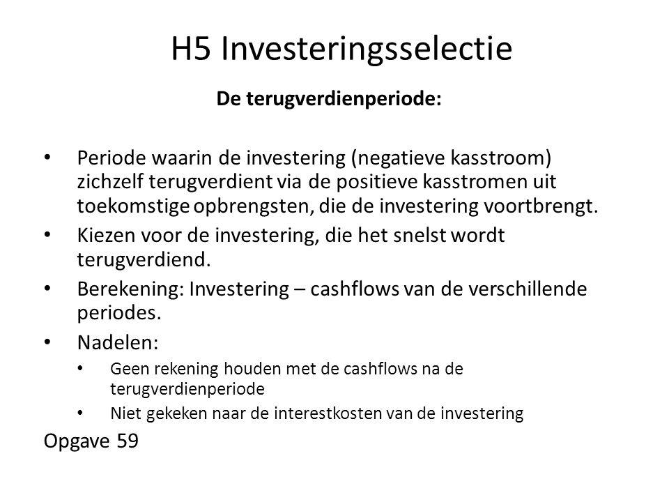 H5 Investeringsselectie De terugverdienperiode: • Periode waarin de investering (negatieve kasstroom) zichzelf terugverdient via de positieve kasstrom