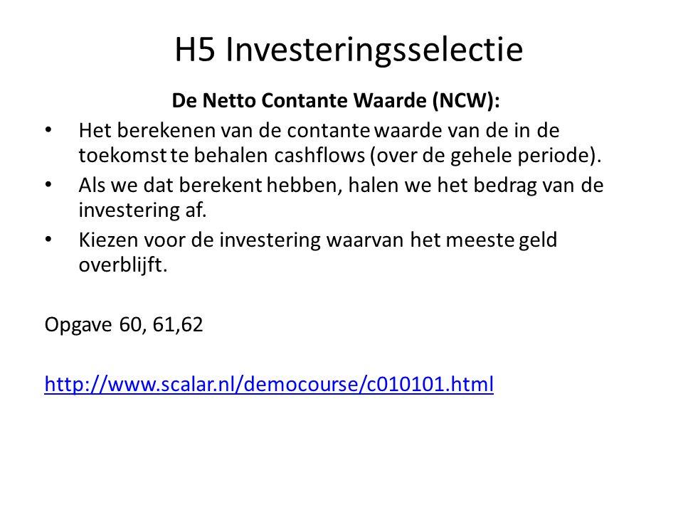 H5 Investeringsselectie De Netto Contante Waarde (NCW): • Het berekenen van de contante waarde van de in de toekomst te behalen cashflows (over de geh