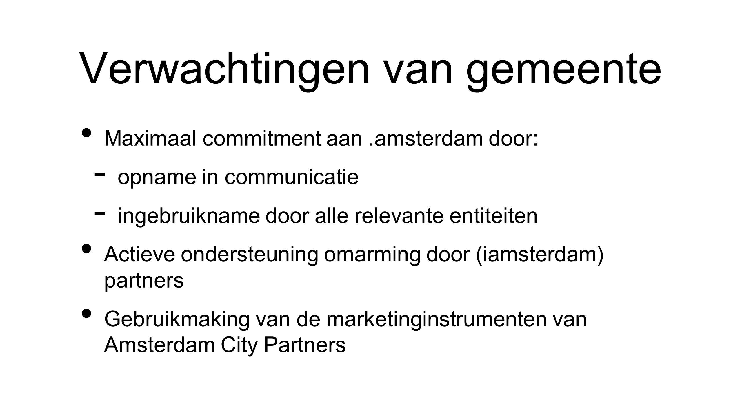 Verwachtingen van gemeente • Maximaal commitment aan.amsterdam door: - opname in communicatie - ingebruikname door alle relevante entiteiten • Actieve ondersteuning omarming door (iamsterdam) partners • Gebruikmaking van de marketinginstrumenten van Amsterdam City Partners
