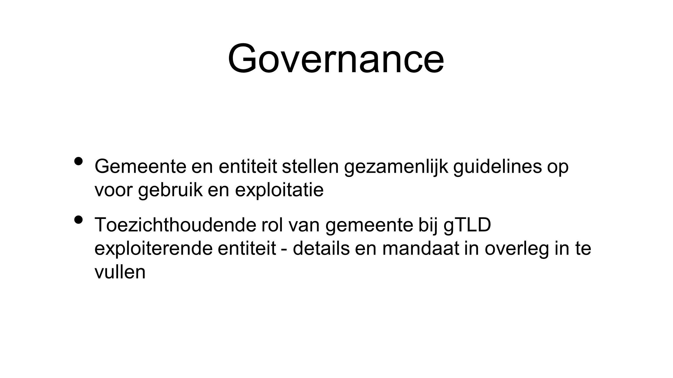Governance • Gemeente en entiteit stellen gezamenlijk guidelines op voor gebruik en exploitatie • Toezichthoudende rol van gemeente bij gTLD exploiterende entiteit - details en mandaat in overleg in te vullen