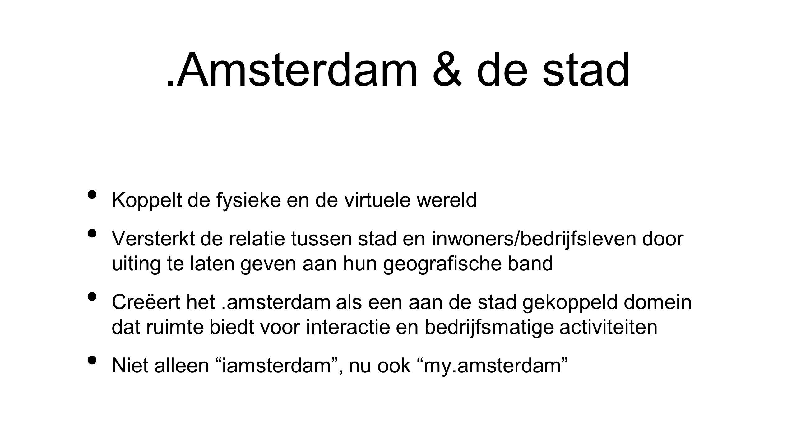 .Amsterdam & de stad • Koppelt de fysieke en de virtuele wereld • Versterkt de relatie tussen stad en inwoners/bedrijfsleven door uiting te laten geven aan hun geografische band • Creëert het.amsterdam als een aan de stad gekoppeld domein dat ruimte biedt voor interactie en bedrijfsmatige activiteiten • Niet alleen iamsterdam , nu ook my.amsterdam