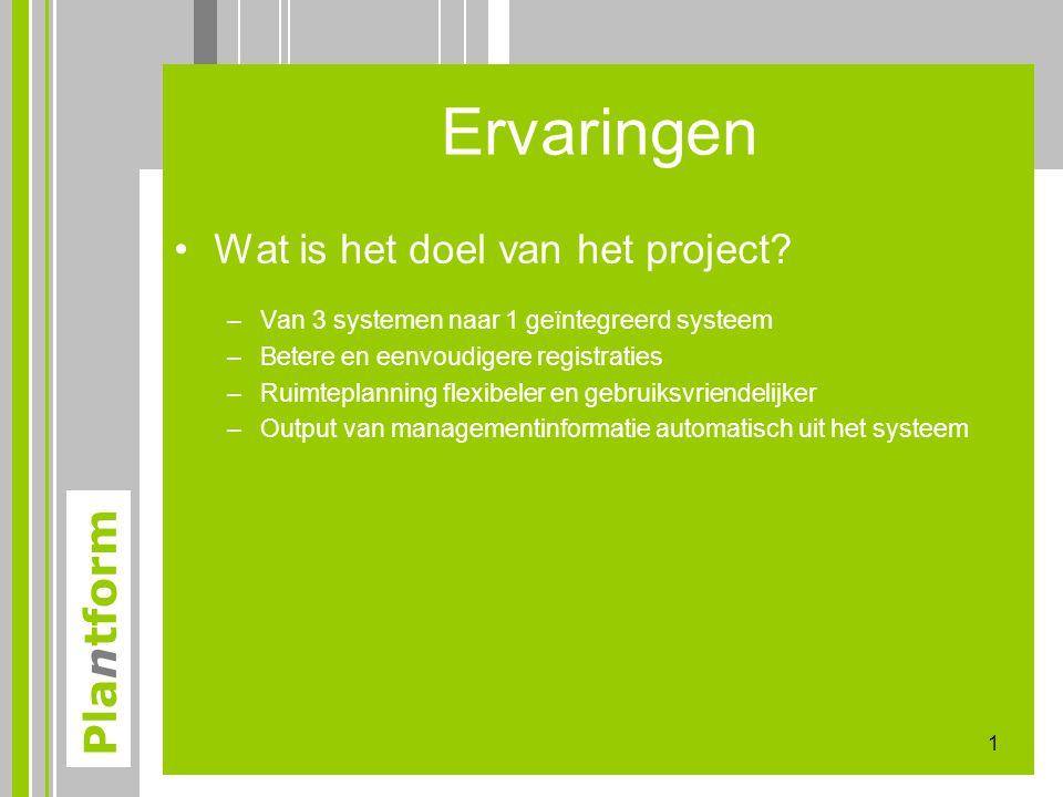 Plantform Ervaringen •Wat is het doel van het project? –Van 3 systemen naar 1 geïntegreerd systeem –Betere en eenvoudigere registraties –Ruimteplannin