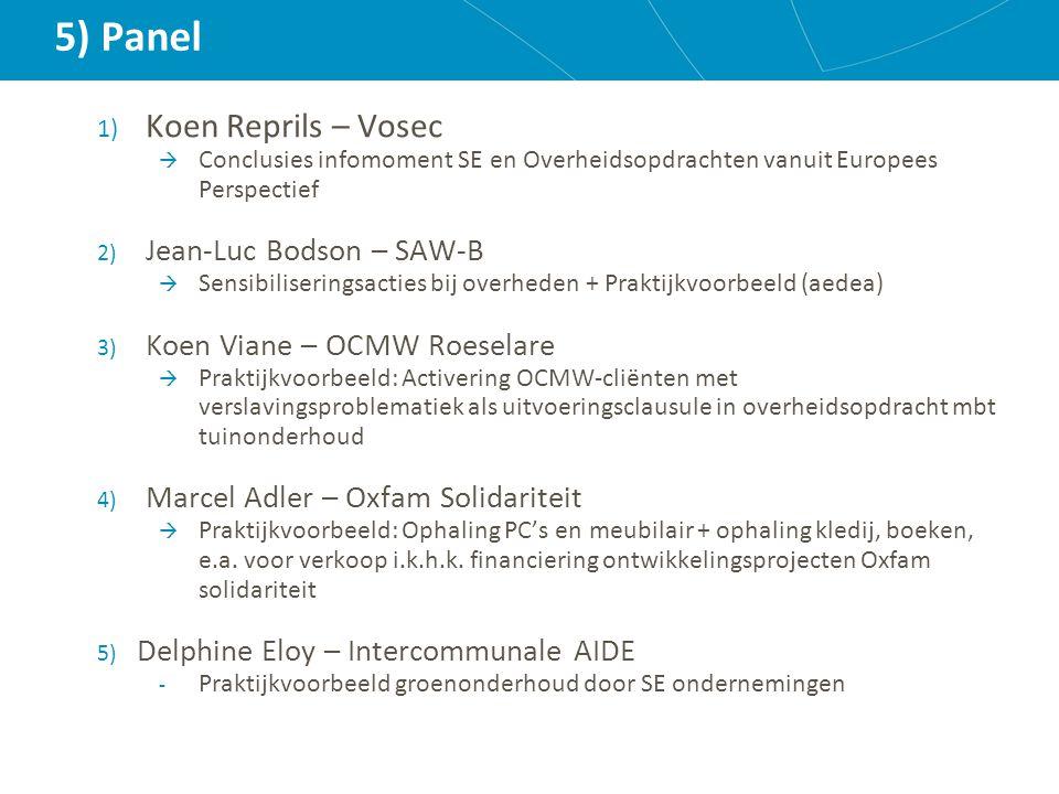 5) Panel 1) Koen Reprils – Vosec  Conclusies infomoment SE en Overheidsopdrachten vanuit Europees Perspectief 2) Jean-Luc Bodson – SAW-B  Sensibiliseringsacties bij overheden + Praktijkvoorbeeld (aedea) 3) Koen Viane – OCMW Roeselare  Praktijkvoorbeeld: Activering OCMW-cliënten met verslavingsproblematiek als uitvoeringsclausule in overheidsopdracht mbt tuinonderhoud 4) Marcel Adler – Oxfam Solidariteit  Praktijkvoorbeeld: Ophaling PC's en meubilair + ophaling kledij, boeken, e.a.