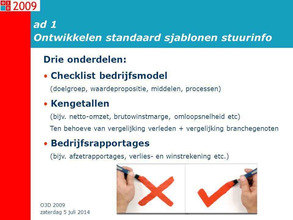 zaterdag 5 juli 2014 O3D 2009 ad 1 Ontwikkelen standaard sjablonen stuurinfo Drie onderdelen: • Checklist bedrijfsmodel (doelgroep, waardepropositie, middelen, processen) • Kengetallen (bijv.