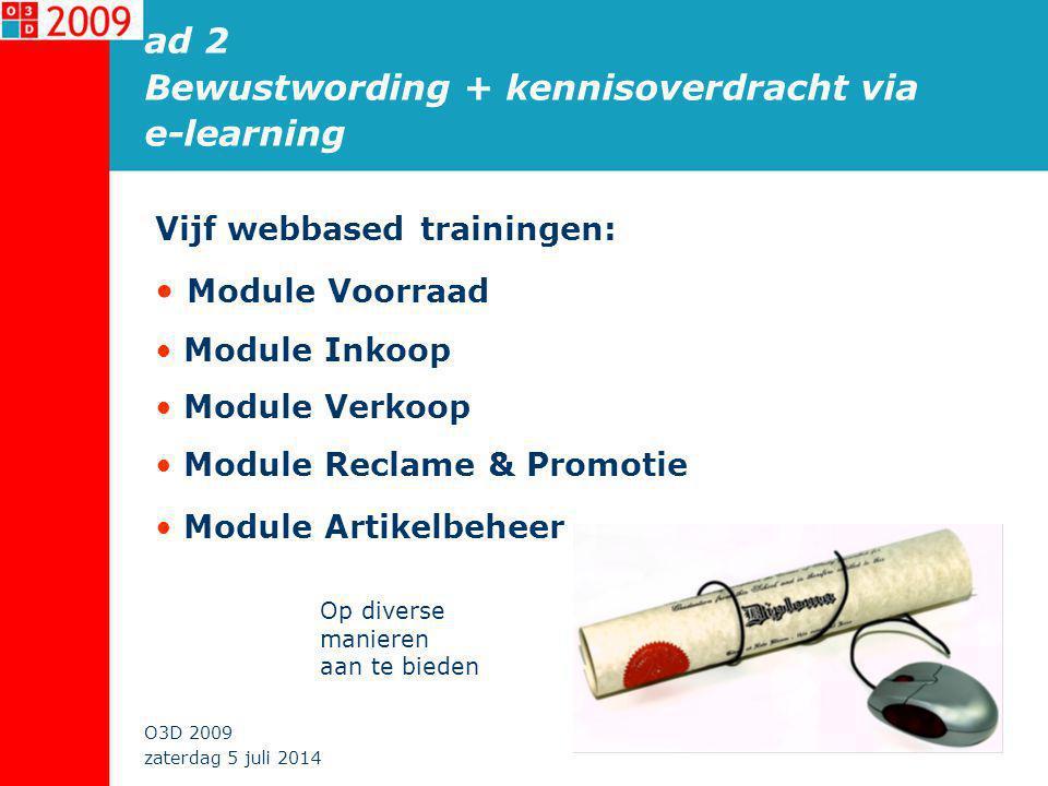 zaterdag 5 juli 2014 O3D 2009 ad 2 Bewustwording + kennisoverdracht via e-learning Vijf webbased trainingen: • Module Voorraad • Module Inkoop • Module Verkoop • Module Reclame & Promotie • Module Artikelbeheer Op diverse manieren aan te bieden