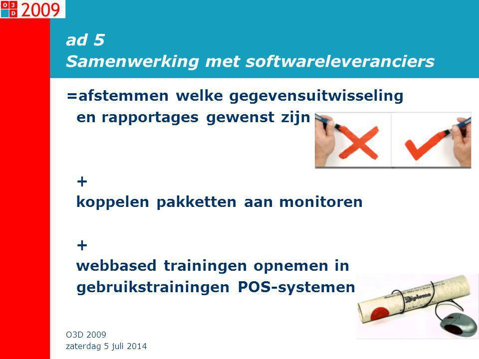 zaterdag 5 juli 2014 O3D 2009 ad 5 Samenwerking met softwareleveranciers =afstemmen welke gegevensuitwisseling en rapportages gewenst zijn + koppelen pakketten aan monitoren + webbased trainingen opnemen in gebruikstrainingen POS-systemen