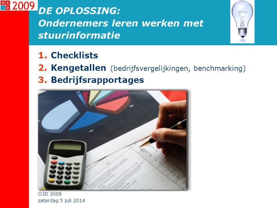 zaterdag 5 juli 2014 O3D 2009 DE OPLOSSING: Ondernemers leren werken met stuurinformatie 1.Checklists 2.Kengetallen (bedrijfsvergelijkingen, benchmarking) 3.Bedrijfsrapportages