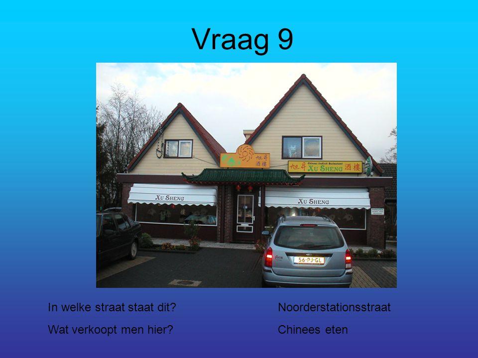 Vraag 9 In welke straat staat dit?Noorderstationsstraat Wat verkoopt men hier?Chinees eten