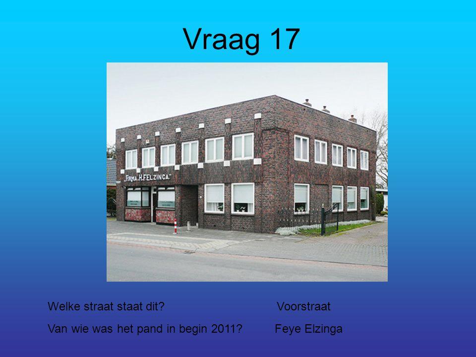Vraag 17 Welke straat staat dit?Voorstraat Van wie was het pand in begin 2011?Feye Elzinga