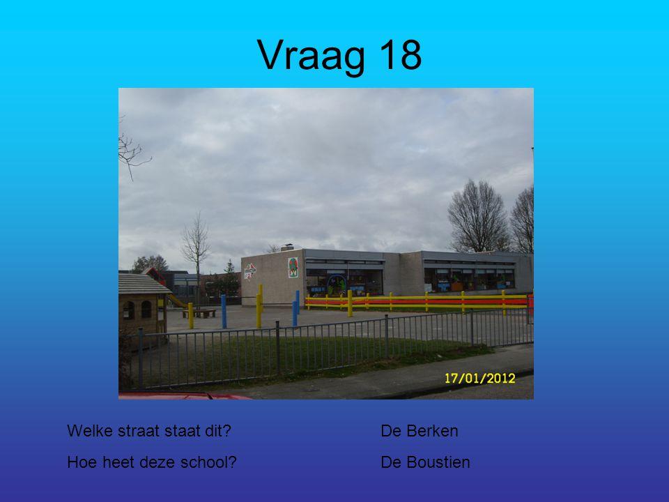Vraag 18 Welke straat staat dit?De Berken Hoe heet deze school?De Boustien