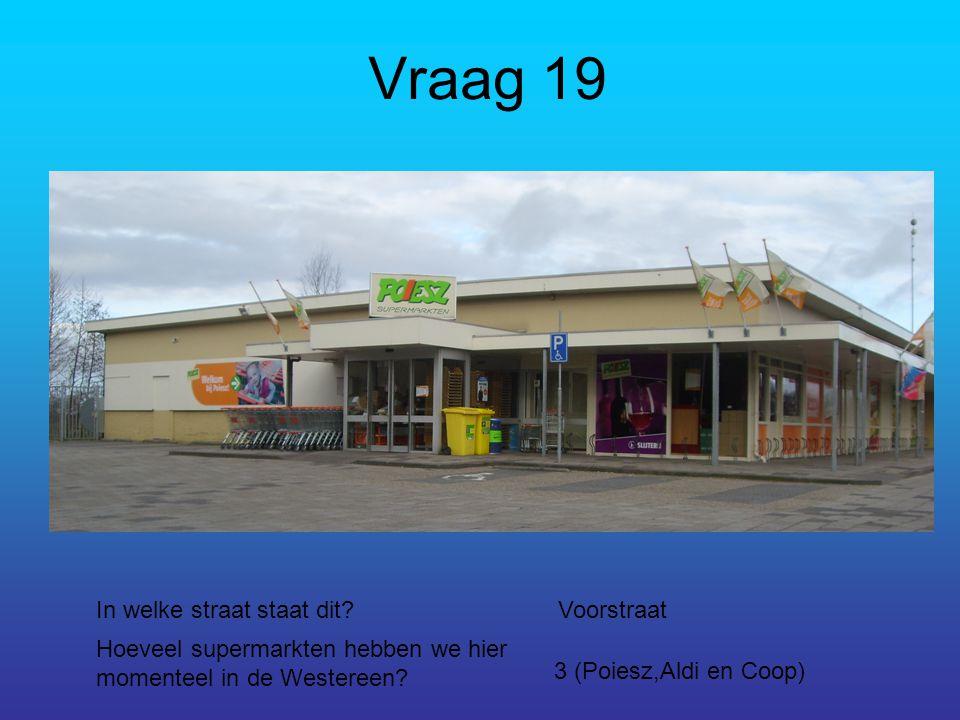 Vraag 19 In welke straat staat dit?Voorstraat Hoeveel supermarkten hebben we hier momenteel in de Westereen.