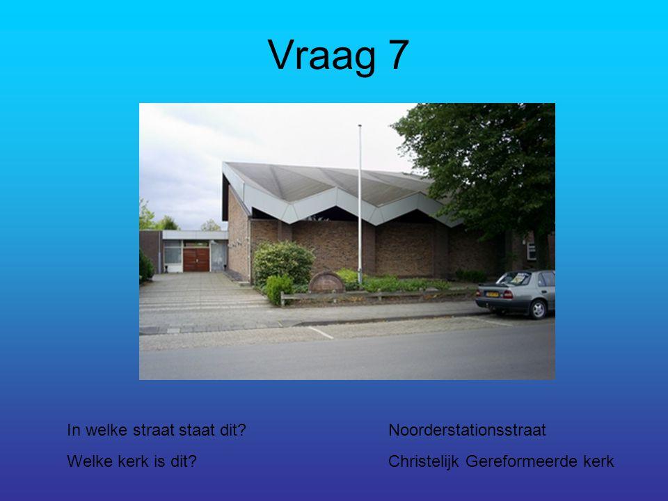 Vraag 7 In welke straat staat dit?Noorderstationsstraat Welke kerk is dit?Christelijk Gereformeerde kerk