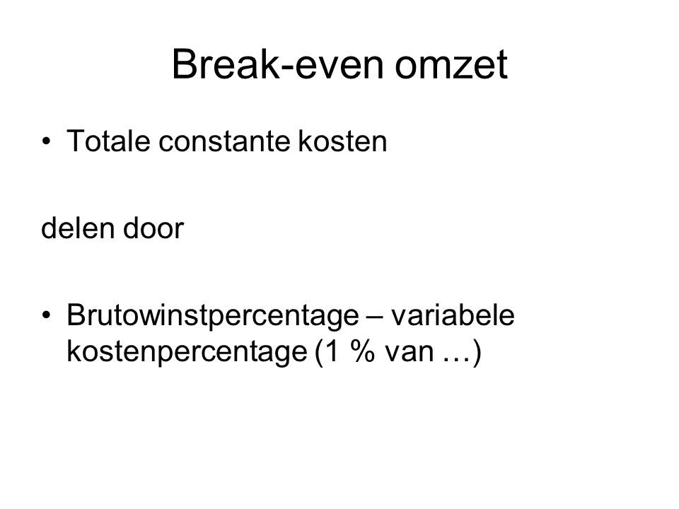 Break-even omzet •Totale constante kosten delen door •Brutowinstpercentage – variabele kostenpercentage (1 % van …)