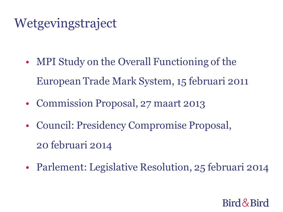 Wetgevingstraject •MPI Study on the Overall Functioning of the European Trade Mark System, 15 februari 2011 •Commission Proposal, 27 maart 2013 •Council: Presidency Compromise Proposal, 20 februari 2014 •Parlement: Legislative Resolution, 25 februari 2014