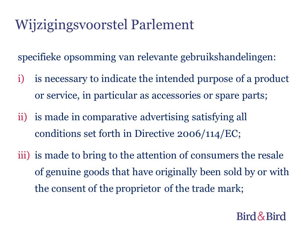 Wijzigingsvoorstel Parlement specifieke opsomming van relevante gebruikshandelingen: i)is necessary to indicate the intended purpose of a product or service, in particular as accessories or spare parts; ii)is made in comparative advertising satisfying all conditions set forth in Directive 2006/114/EC; iii)is made to bring to the attention of consumers the resale of genuine goods that have originally been sold by or with the consent of the proprietor of the trade mark;