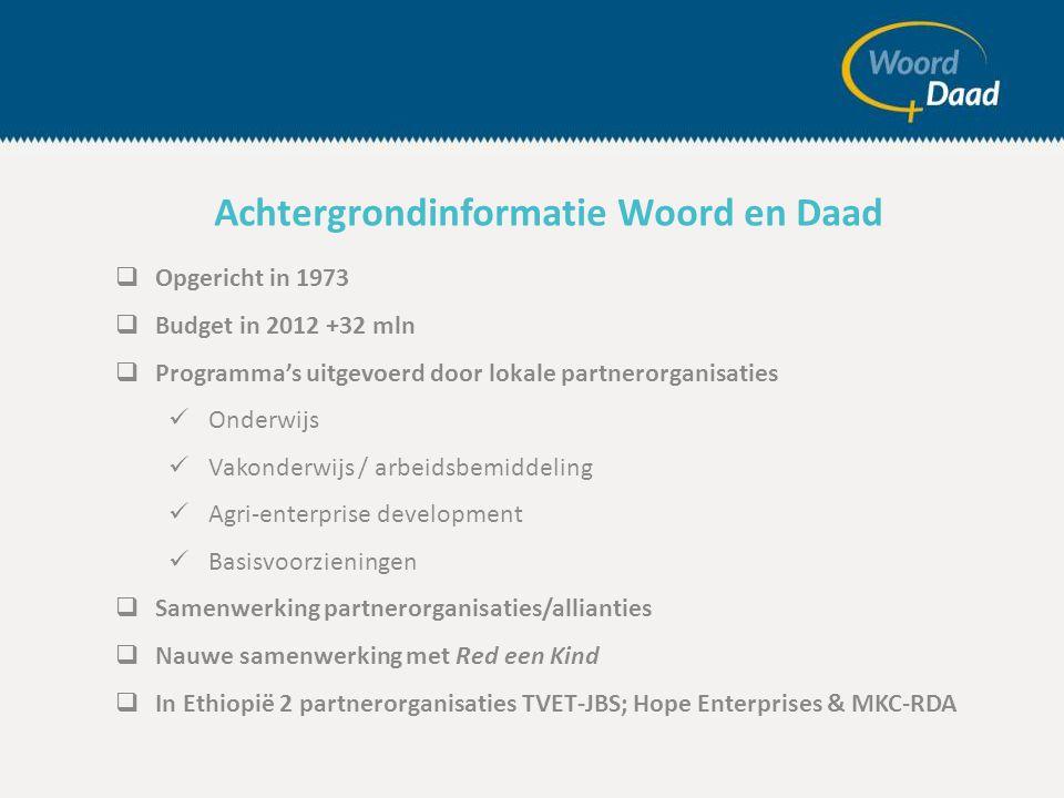 Opgericht in 1973  Budget in 2012 +32 mln  Programma's uitgevoerd door lokale partnerorganisaties  Onderwijs  Vakonderwijs / arbeidsbemiddeling  Agri-enterprise development  Basisvoorzieningen  Samenwerking partnerorganisaties/allianties  Nauwe samenwerking met Red een Kind  In Ethiopië 2 partnerorganisaties TVET-JBS; Hope Enterprises & MKC-RDA Achtergrondinformatie Woord en Daad