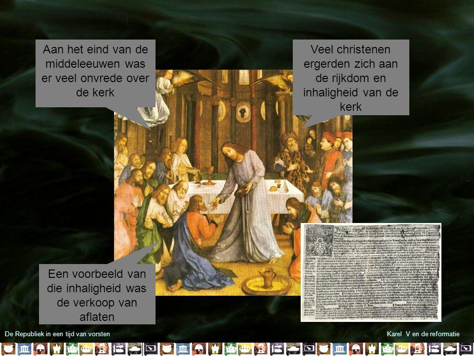De Republiek in een tijd van vorstenKarel V en de reformatie Aan het eind van de middeleeuwen was er veel onvrede over de kerk Veel christenen ergerden zich aan de rijkdom en inhaligheid van de kerk Een voorbeeld van die inhaligheid was de verkoop van aflaten