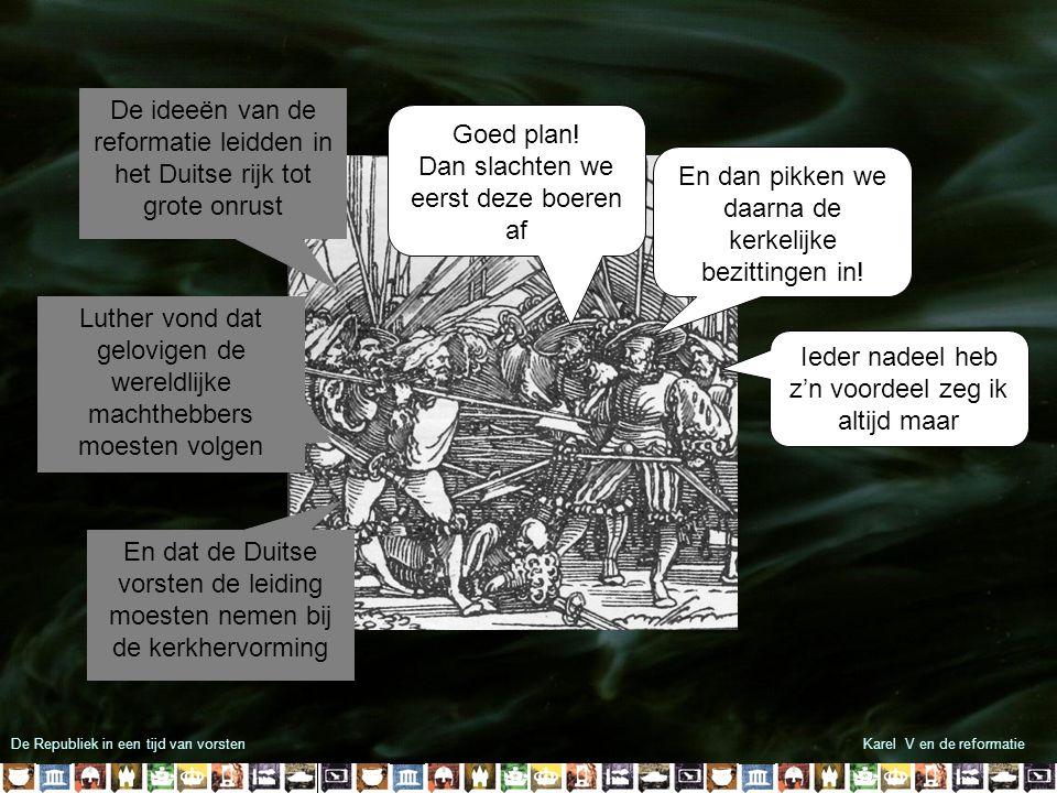 De Republiek in een tijd van vorstenKarel V en de reformatie In 1555 sloot hij de Vrede van Augsburg iedere Duits vorst mocht voortaan het geloof van zijn onderdanen bepalen Karel V voerde met katholieke Duitse vorsten jarenlang oorlog tegen de protestante Duitse vorsten