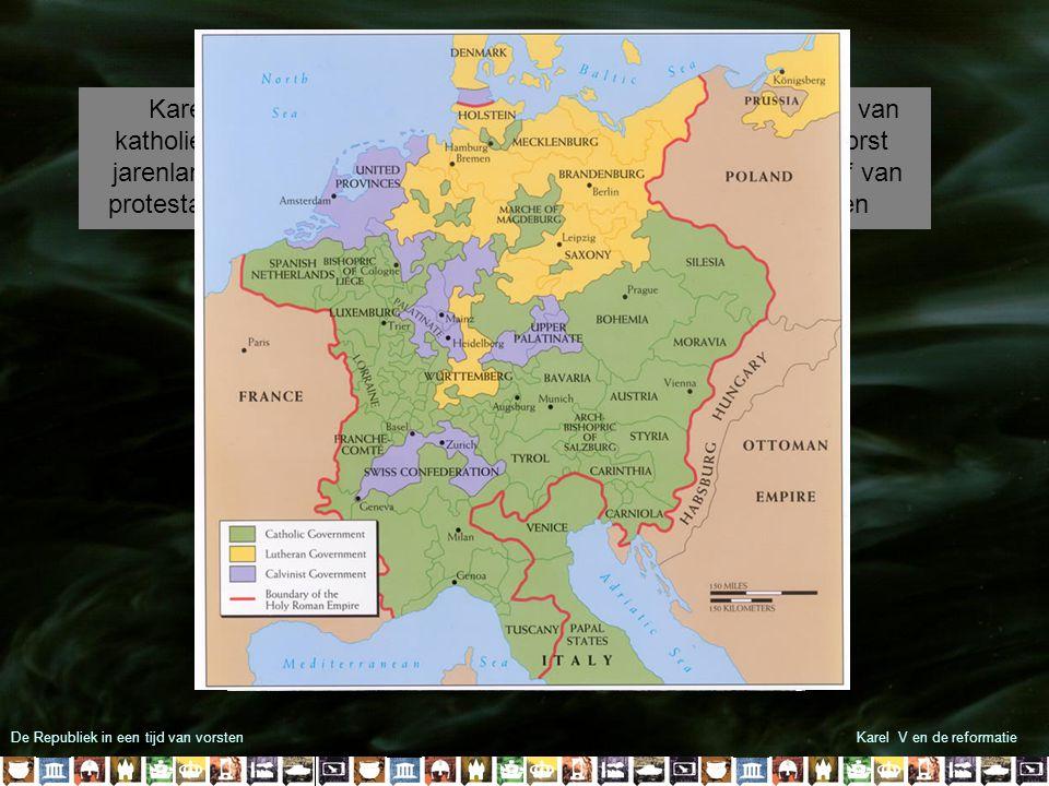 De Republiek in een tijd van vorstenKarel V en de reformatie In 1555 sloot hij de Vrede van Augsburg iedere Duits vorst mocht voortaan het geloof van