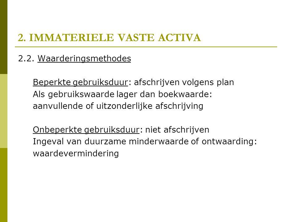 2. IMMATERIELE VASTE ACTIVA 2.2. Waarderingsmethodes Beperkte gebruiksduur: afschrijven volgens plan Als gebruikswaarde lager dan boekwaarde: aanvulle