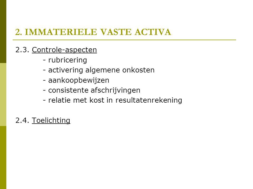 2. IMMATERIELE VASTE ACTIVA 2.3. Controle-aspecten - rubricering - activering algemene onkosten - aankoopbewijzen - consistente afschrijvingen - relat