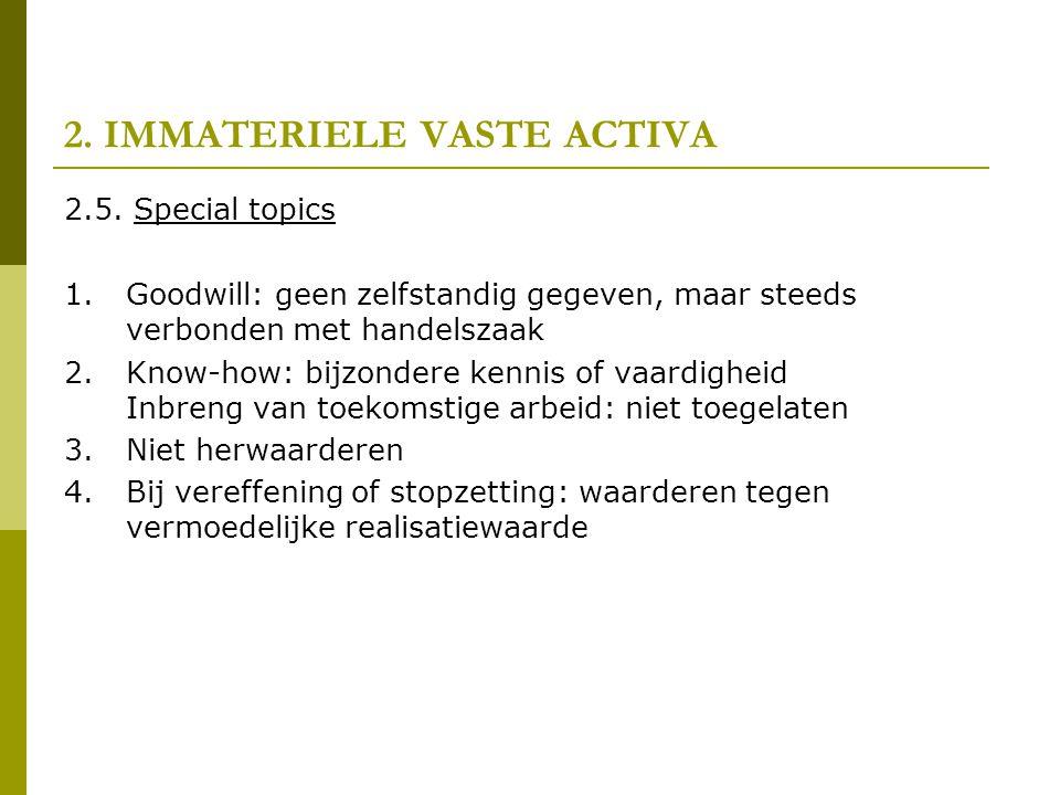 2. IMMATERIELE VASTE ACTIVA 2.5. Special topics 1.Goodwill: geen zelfstandig gegeven, maar steeds verbonden met handelszaak 2.Know-how: bijzondere ken