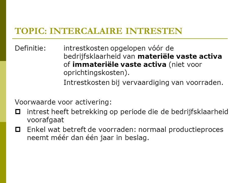 TOPIC: INTERCALAIRE INTRESTEN Definitie: intrestkosten opgelopen vóór de bedrijfsklaarheid van materiële vaste activa of immateriële vaste activa (nie