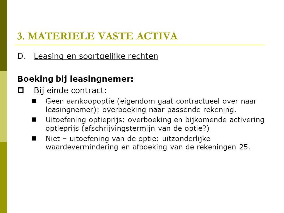 3. MATERIELE VASTE ACTIVA D.Leasing en soortgelijke rechten Boeking bij leasingnemer:  Bij einde contract:  Geen aankoopoptie (eigendom gaat contrac
