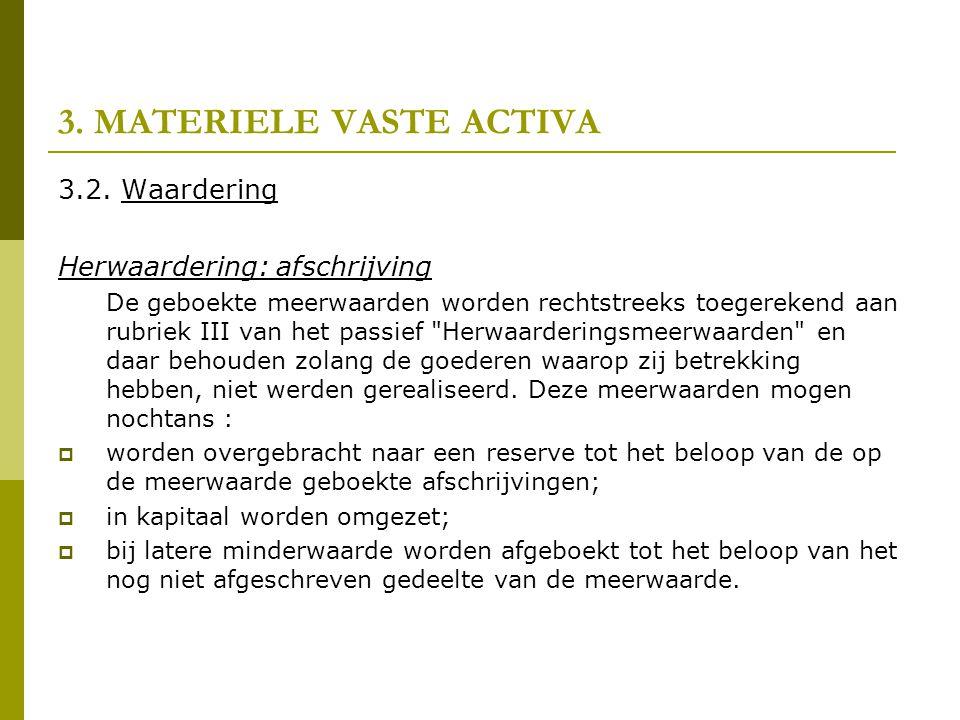 3. MATERIELE VASTE ACTIVA 3.2. Waardering Herwaardering: afschrijving De geboekte meerwaarden worden rechtstreeks toegerekend aan rubriek III van het