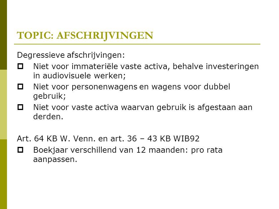TOPIC: AFSCHRIJVINGEN Degressieve afschrijvingen:  Niet voor immateriële vaste activa, behalve investeringen in audiovisuele werken;  Niet voor pers