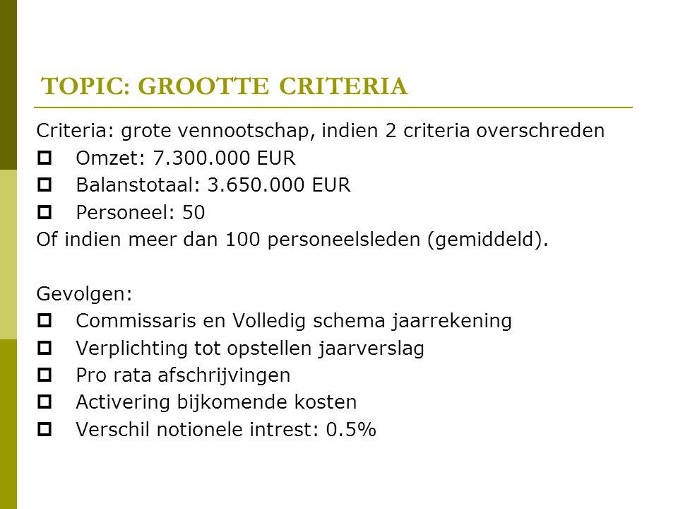 TOPIC: GROOTTE CRITERIA Criteria: grote vennootschap, indien 2 criteria overschreden  Omzet: 7.300.000 EUR  Balanstotaal: 3.650.000 EUR  Personeel: