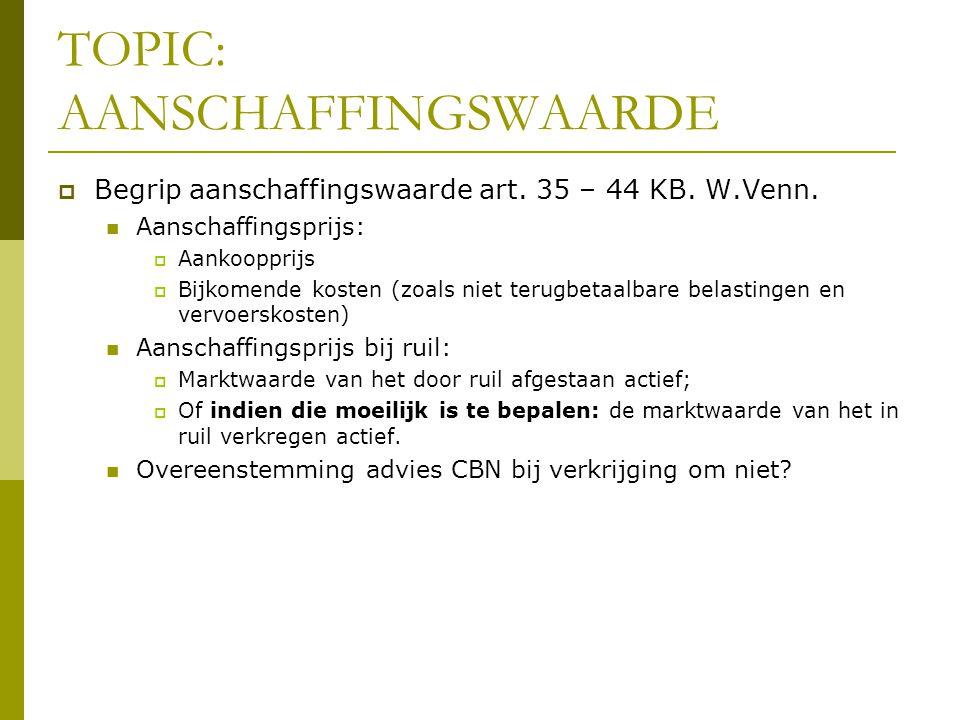 TOPIC: AANSCHAFFINGSWAARDE  Begrip aanschaffingswaarde art. 35 – 44 KB. W.Venn.  Aanschaffingsprijs:  Aankoopprijs  Bijkomende kosten (zoals niet