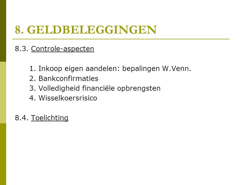 8. GELDBELEGGINGEN 8.3. Controle-aspecten 1. Inkoop eigen aandelen: bepalingen W.Venn. 2. Bankconfirmaties 3. Volledigheid financiële opbrengsten 4. W