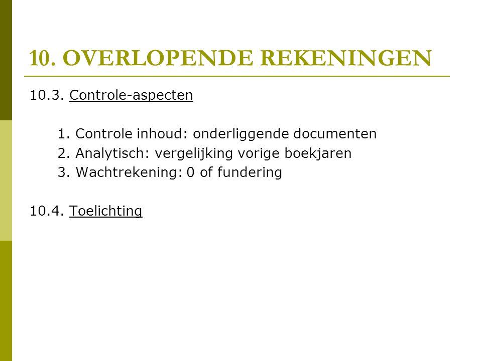 10. OVERLOPENDE REKENINGEN 10.3. Controle-aspecten 1. Controle inhoud: onderliggende documenten 2. Analytisch: vergelijking vorige boekjaren 3. Wachtr