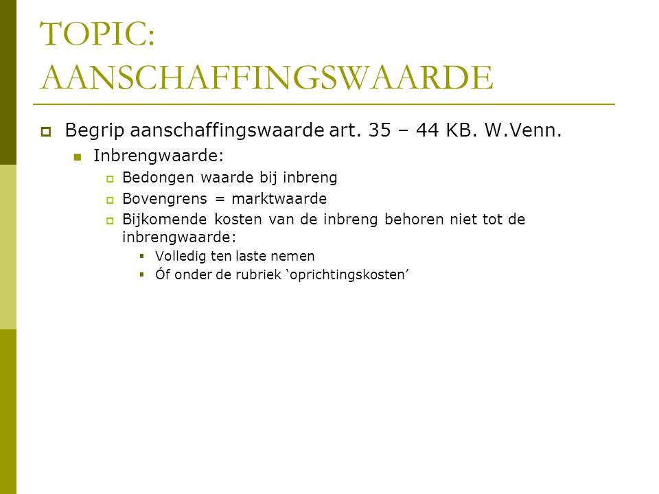 TOPIC: AANSCHAFFINGSWAARDE  Begrip aanschaffingswaarde art. 35 – 44 KB. W.Venn.  Inbrengwaarde:  Bedongen waarde bij inbreng  Bovengrens = marktwa