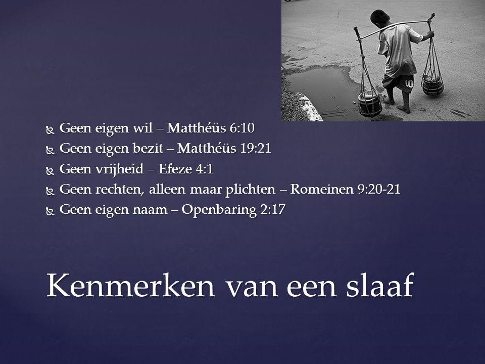  Geen eigen wil – Matthéüs 6:10  Geen eigen bezit – Matthéüs 19:21  Geen vrijheid – Efeze 4:1  Geen rechten, alleen maar plichten – Romeinen 9:20-