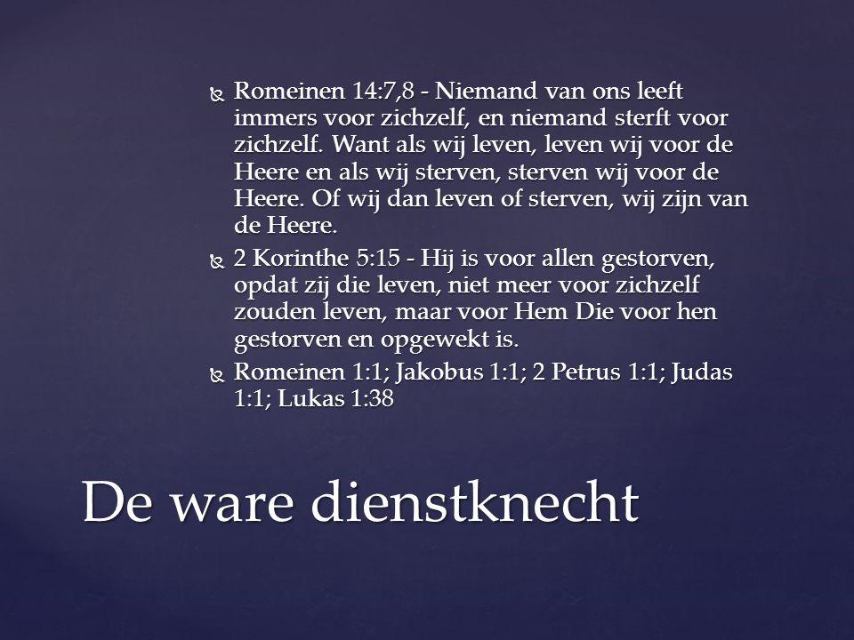  Romeinen 14:7,8 - Niemand van ons leeft immers voor zichzelf, en niemand sterft voor zichzelf. Want als wij leven, leven wij voor de Heere en als wi
