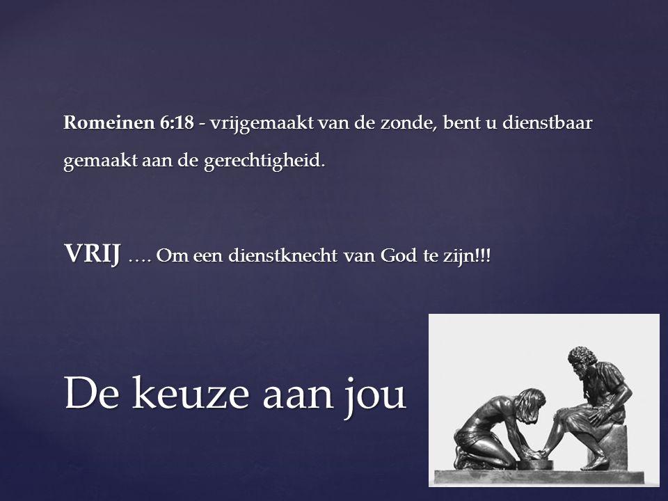 Romeinen 6:18 - vrijgemaakt van de zonde, bent u dienstbaar gemaakt aan de gerechtigheid. VRIJ …. Om een dienstknecht van God te zijn!!! De keuze aan
