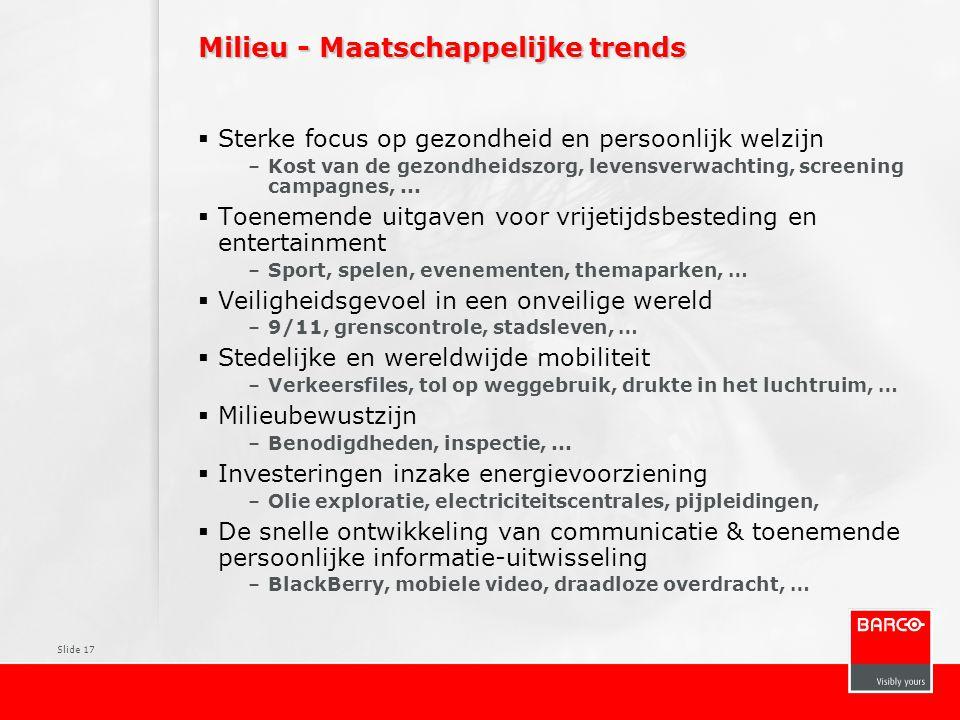 Slide 17 Milieu - Maatschappelijke trends  Sterke focus op gezondheid en persoonlijk welzijn –Kost van de gezondheidszorg, levensverwachting, screeni