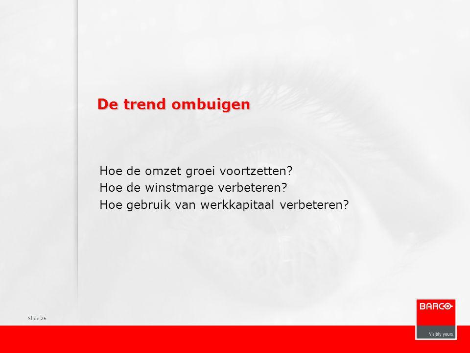 Slide 26 De trend ombuigen Hoe de omzet groei voortzetten? Hoe de winstmarge verbeteren? Hoe gebruik van werkkapitaal verbeteren?