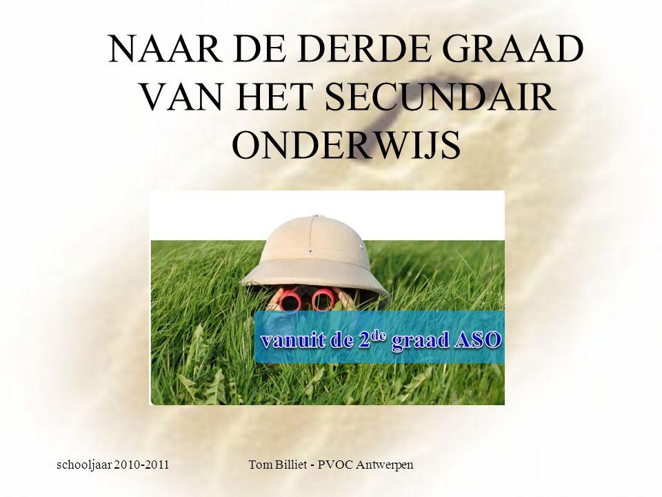 schooljaar 2010-2011Tom Billiet - PVOC Antwerpen NAAR DE DERDE GRAAD VAN HET SECUNDAIR ONDERWIJS
