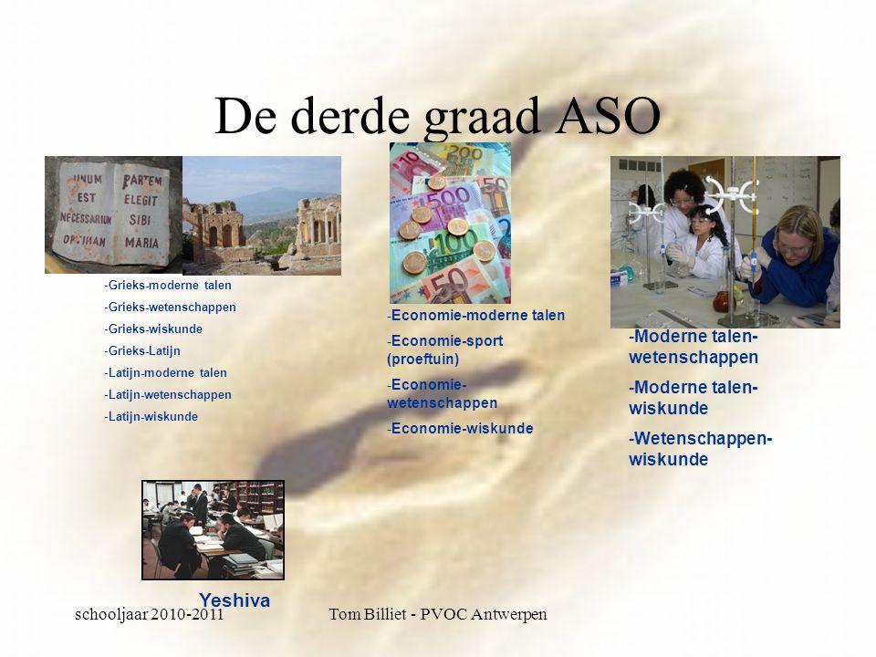 schooljaar 2010-2011Tom Billiet - PVOC Antwerpen De derde graad ASO -Grieks-moderne talen -Grieks-wetenschappen -Grieks-wiskunde -Grieks-Latijn -Latijn-moderne talen -Latijn-wetenschappen -Latijn-wiskunde -Economie-moderne talen -Economie-sport (proeftuin) -Economie- wetenschappen -Economie-wiskunde -Moderne talen- wetenschappen -Moderne talen- wiskunde -Wetenschappen- wiskunde Yeshiva