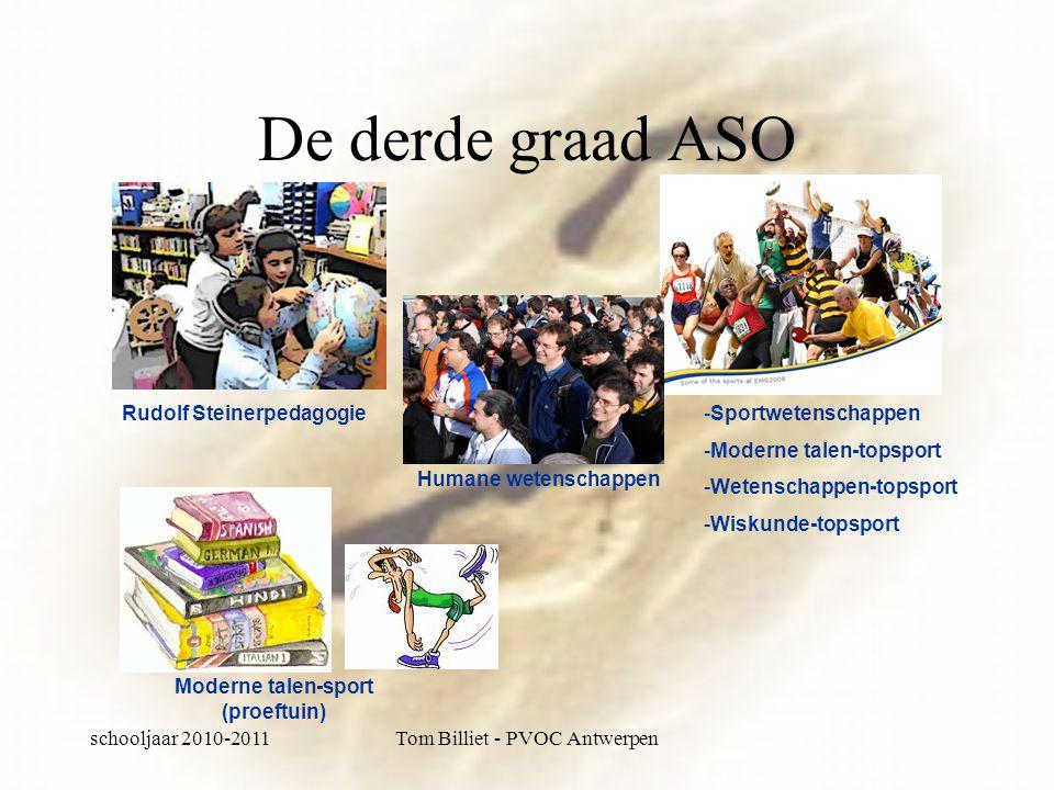 schooljaar 2010-2011Tom Billiet - PVOC Antwerpen De derde graad ASO -Sportwetenschappen -Moderne talen-topsport -Wetenschappen-topsport -Wiskunde-topsport Rudolf Steinerpedagogie Humane wetenschappen Moderne talen-sport (proeftuin)